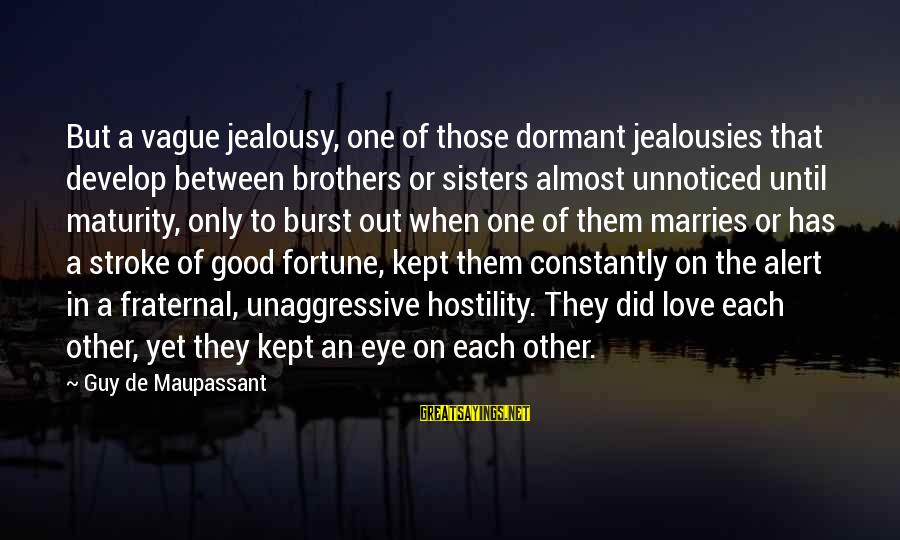 Love Alert Sayings By Guy De Maupassant: But a vague jealousy, one of those dormant jealousies that develop between brothers or sisters