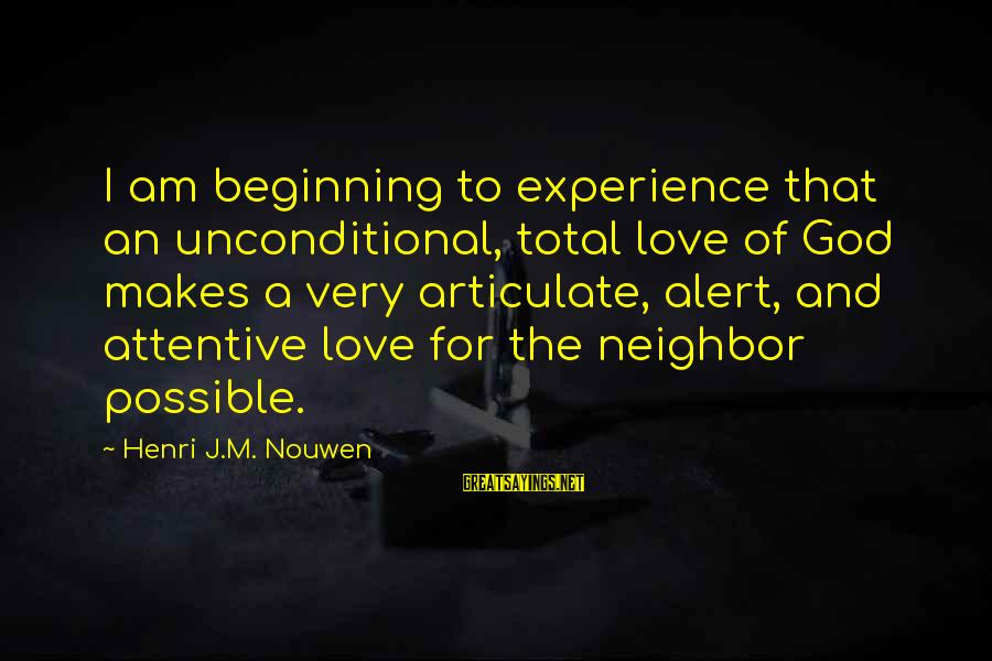 Love Alert Sayings By Henri J.M. Nouwen: I am beginning to experience that an unconditional, total love of God makes a very