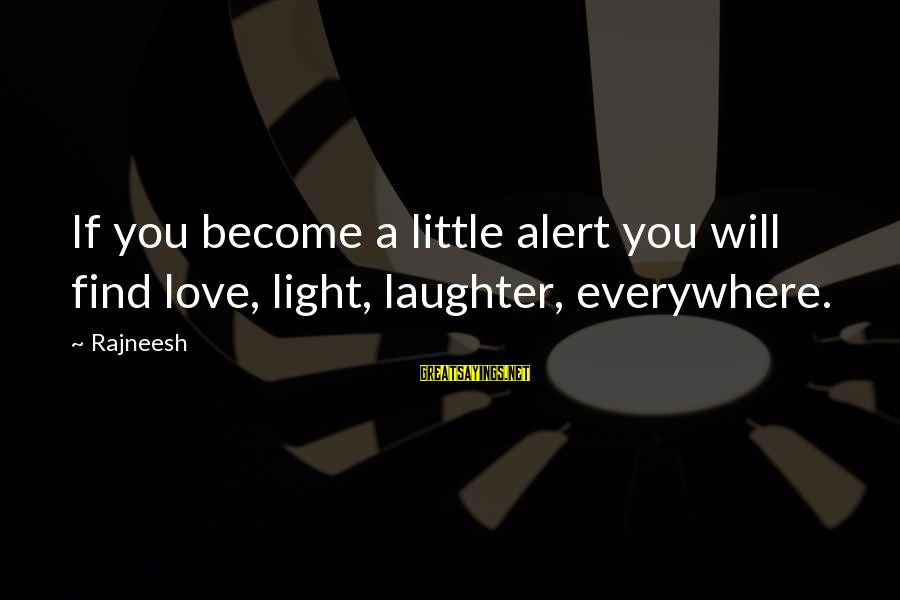 Love Alert Sayings By Rajneesh: If you become a little alert you will find love, light, laughter, everywhere.