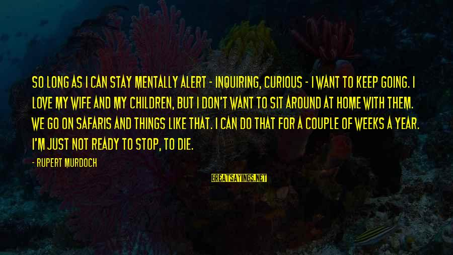 Love Alert Sayings By Rupert Murdoch: So long as I can stay mentally alert - inquiring, curious - I want to