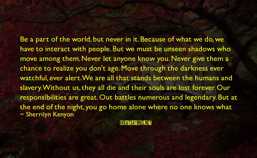 Love Alert Sayings By Sherrilyn Kenyon: Be a part of the world, but never in it. Because of what we do,