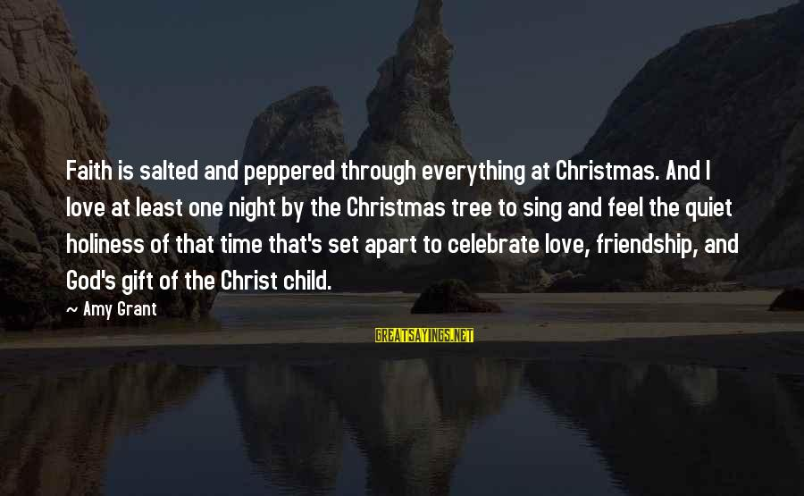 Love And Christmas Sayings By Amy Grant: Faith is salted and peppered through everything at Christmas. And I love at least one