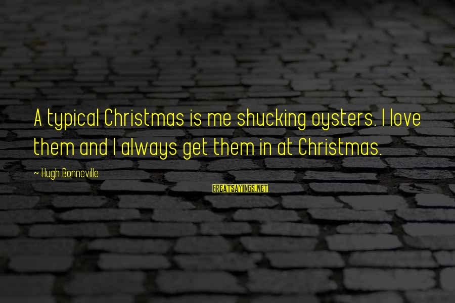 Love And Christmas Sayings By Hugh Bonneville: A typical Christmas is me shucking oysters. I love them and I always get them