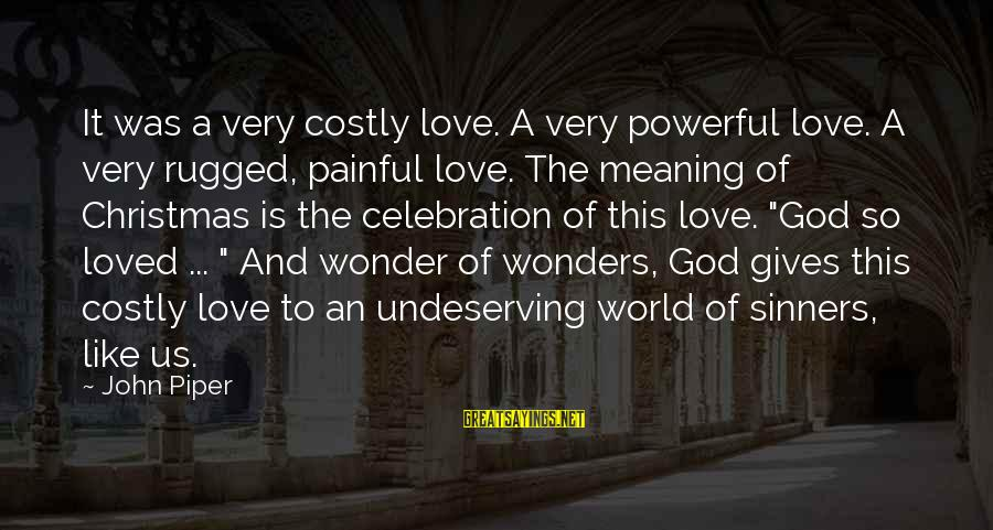 Love And Christmas Sayings By John Piper: It was a very costly love. A very powerful love. A very rugged, painful love.