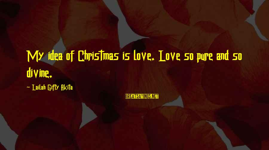 Love And Christmas Sayings By Lailah Gifty Akita: My idea of Christmas is love. Love so pure and so divine.