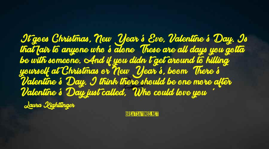 Love And Christmas Sayings By Laura Kightlinger: It goes Christmas, New Year's Eve, Valentine's Day. Is that fair to anyone who's alone?