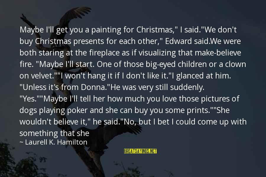 """Love And Christmas Sayings By Laurell K. Hamilton: Maybe I'll get you a painting for Christmas,"""" I said.""""We don't buy Christmas presents for"""