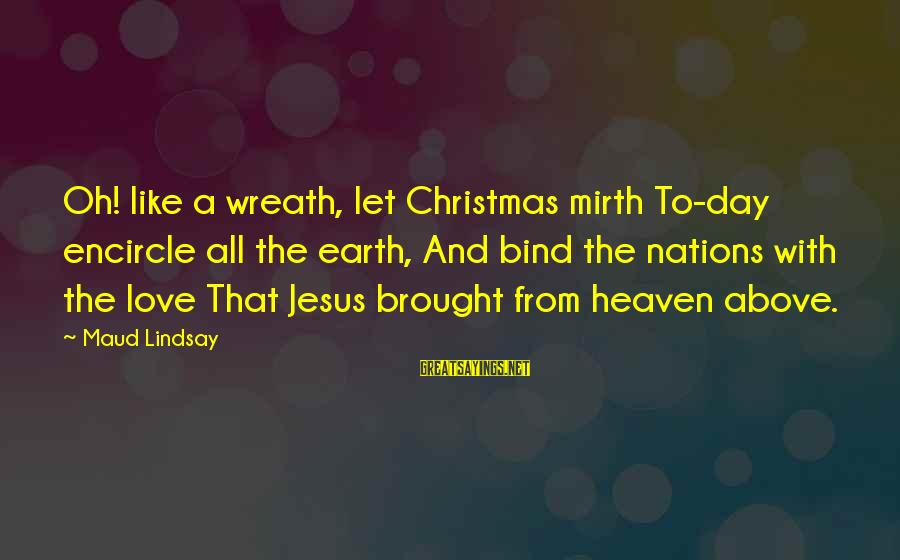 Love And Christmas Sayings By Maud Lindsay: Oh! like a wreath, let Christmas mirth To-day encircle all the earth, And bind the