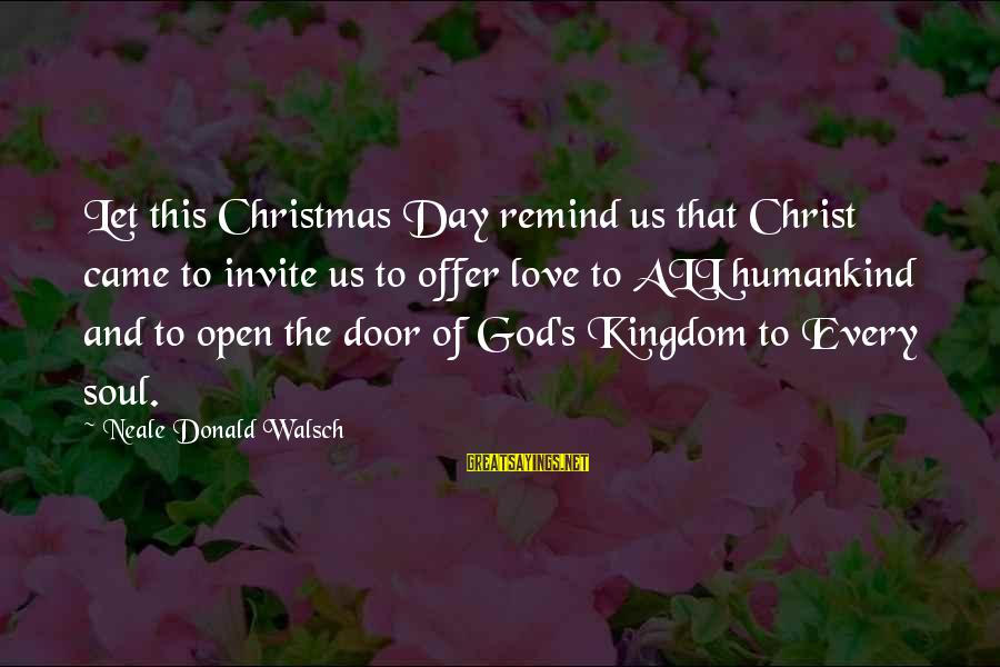 Love And Christmas Sayings By Neale Donald Walsch: Let this Christmas Day remind us that Christ came to invite us to offer love