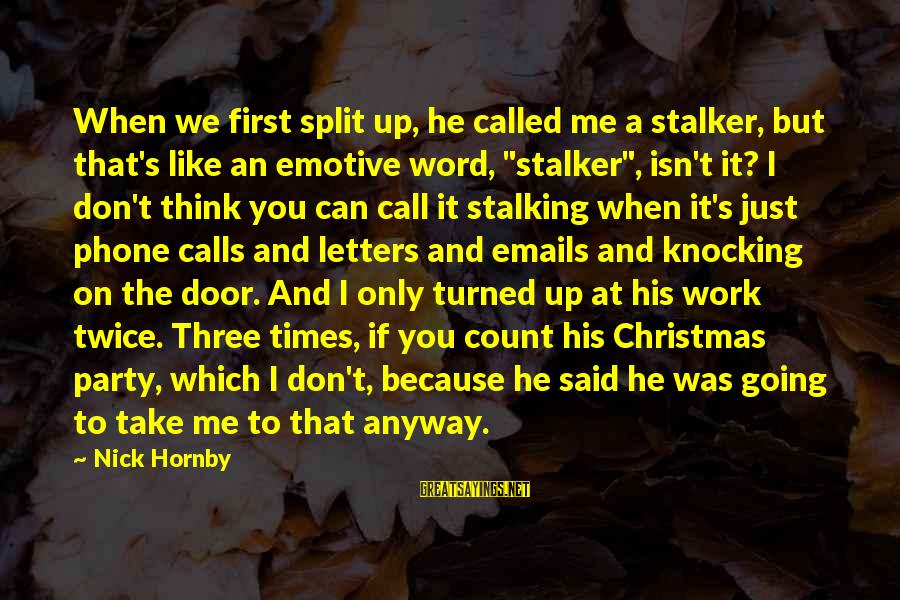 Love And Christmas Sayings By Nick Hornby: When we first split up, he called me a stalker, but that's like an emotive
