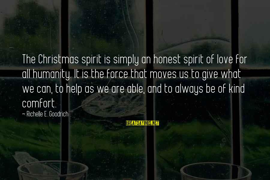 Love And Christmas Sayings By Richelle E. Goodrich: The Christmas spirit is simply an honest spirit of love for all humanity. It is