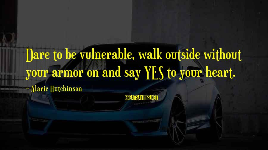 Love And Growth Sayings By Alaric Hutchinson: Dare to be vulnerable, walk outside without your armor on and say YES to your