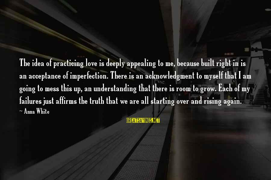 Love And Growth Sayings By Anna White: The idea of practicing love is deeply appealing to me, because built right in is