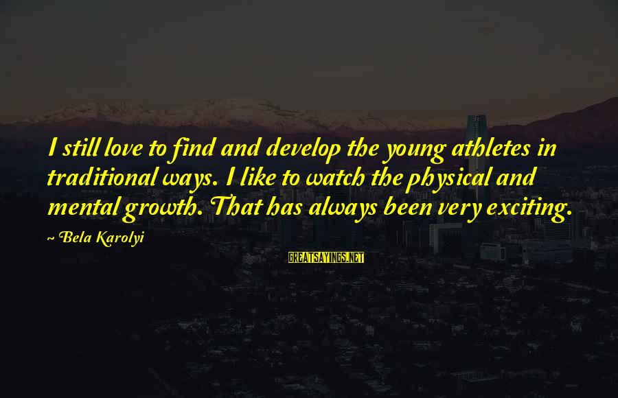 Love And Growth Sayings By Bela Karolyi: I still love to find and develop the young athletes in traditional ways. I like