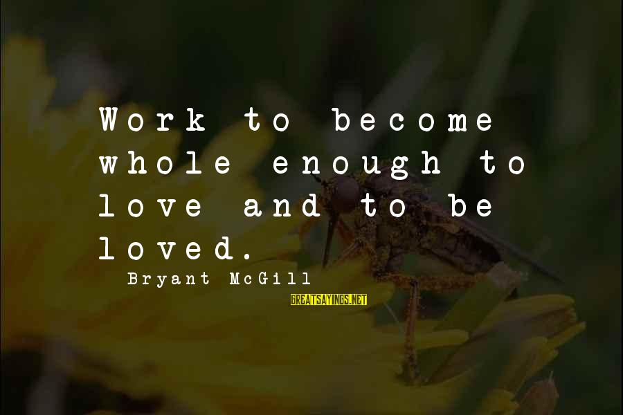 Love And Growth Sayings By Bryant McGill: Work to become whole enough to love and to be loved.