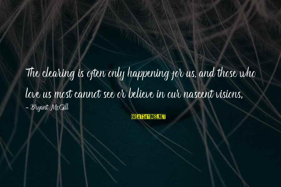 Love And Growth Sayings By Bryant McGill: The clearing is often only happening for us, and those who love us most cannot
