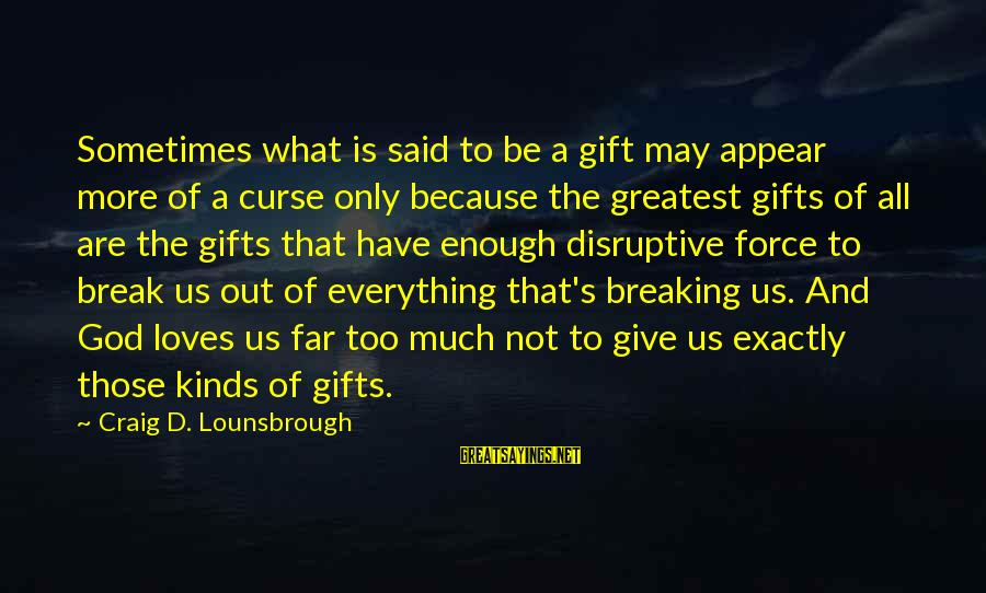 Love And Growth Sayings By Craig D. Lounsbrough: Sometimes what is said to be a gift may appear more of a curse only