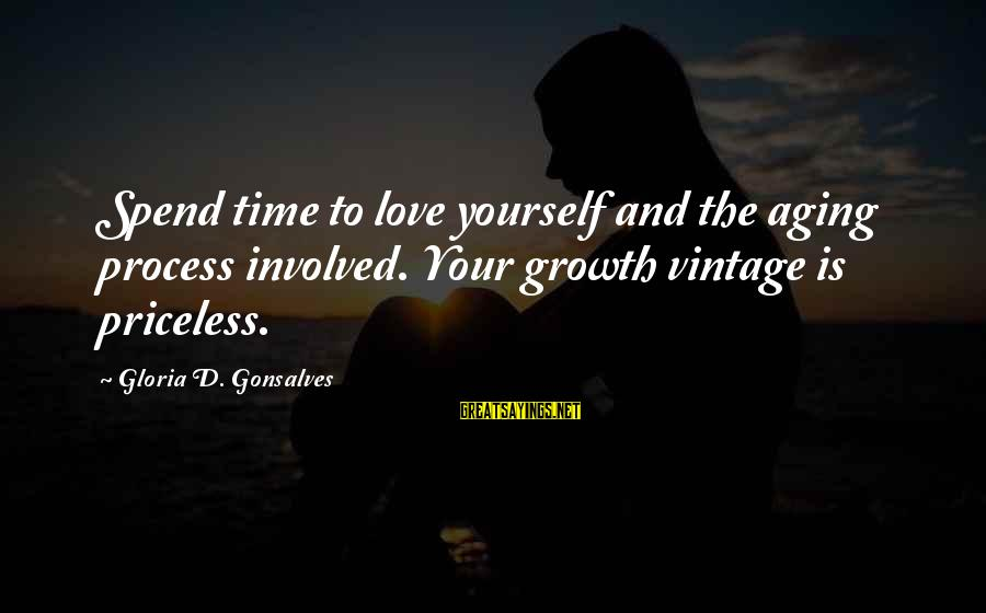 Love And Growth Sayings By Gloria D. Gonsalves: Spend time to love yourself and the aging process involved. Your growth vintage is priceless.
