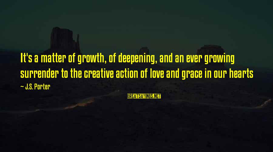 Love And Growth Sayings By J.S. Porter: It's a matter of growth, of deepening, and an ever growing surrender to the creative