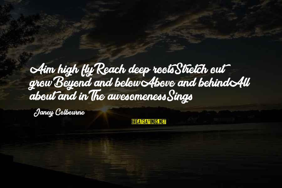 Love And Growth Sayings By Janey Colbourne: Aim high flyReach deep rootsStretch out growBeyond and belowAbove and behindAll about and inThe awesomenessSings