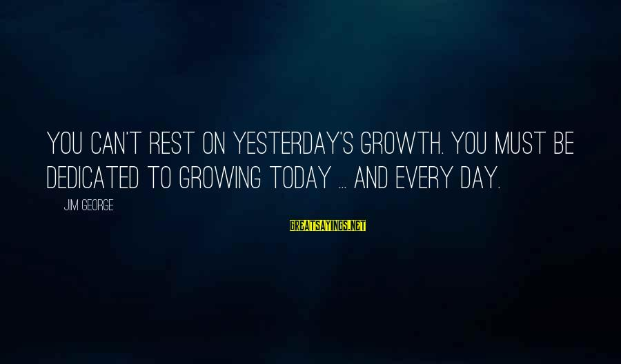 Love And Growth Sayings By Jim George: You can't rest on yesterday's growth. You must be dedicated to growing today ... and
