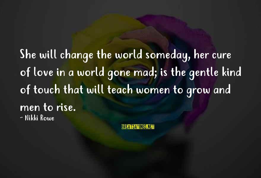 Love And Growth Sayings By Nikki Rowe: She will change the world someday, her cure of love in a world gone mad;