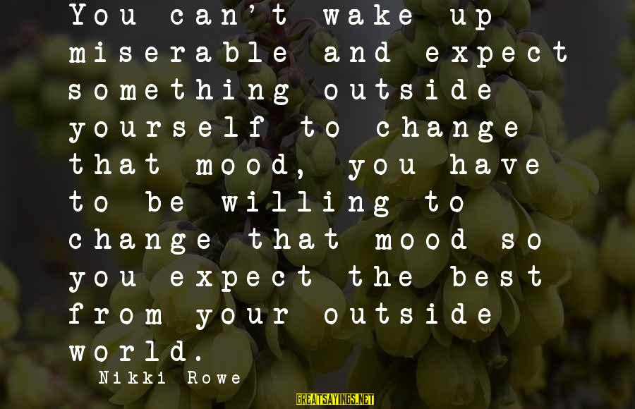 Love And Growth Sayings By Nikki Rowe: You can't wake up miserable and expect something outside yourself to change that mood, you