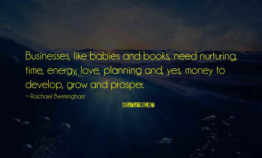 Love And Growth Sayings By Rachael Bermingham: Businesses, like babies and books, need nurturing, time, energy, love, planning and, yes, money to