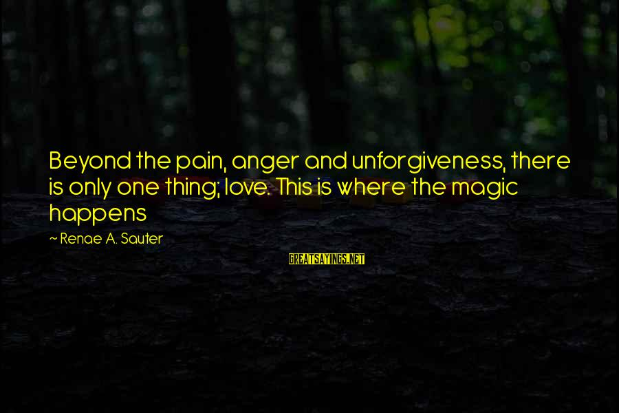 Love And Growth Sayings By Renae A. Sauter: Beyond the pain, anger and unforgiveness, there is only one thing; love. This is where