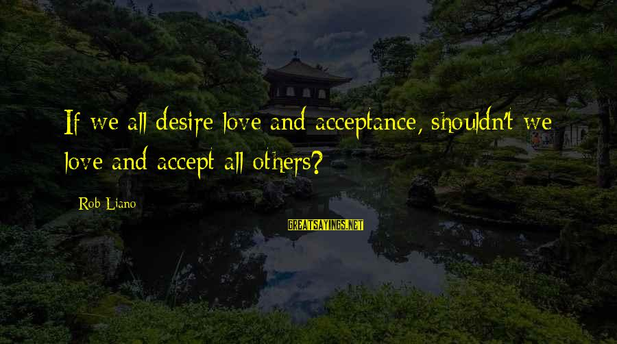 Love And Growth Sayings By Rob Liano: If we all desire love and acceptance, shouldn't we love and accept all others?