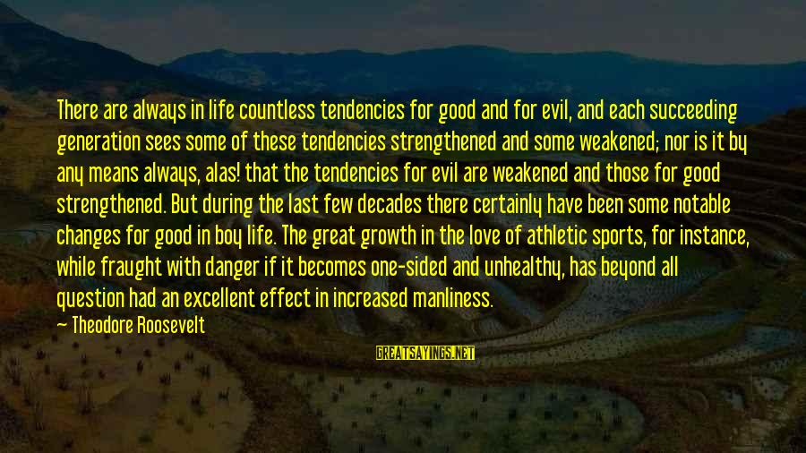 Love And Growth Sayings By Theodore Roosevelt: There are always in life countless tendencies for good and for evil, and each succeeding