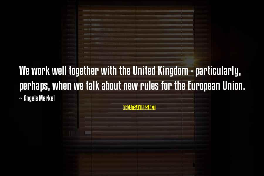 Love And Marriage From The Bible Sayings By Angela Merkel: We work well together with the United Kingdom - particularly, perhaps, when we talk about