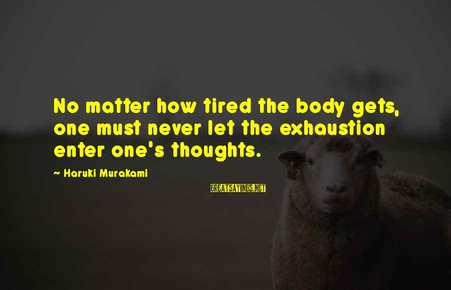 Love And Marriage From The Bible Sayings By Haruki Murakami: No matter how tired the body gets, one must never let the exhaustion enter one's