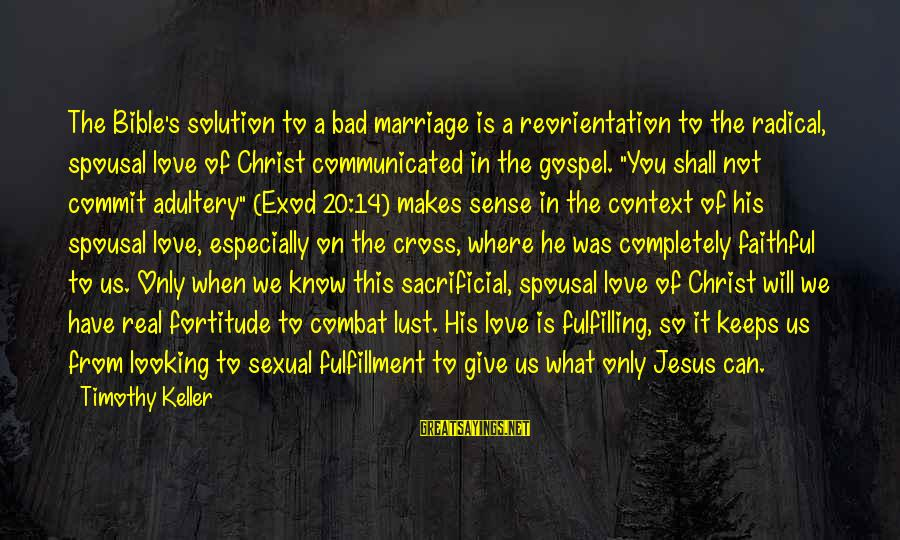 Love And Marriage From The Bible Sayings By Timothy Keller: The Bible's solution to a bad marriage is a reorientation to the radical, spousal love