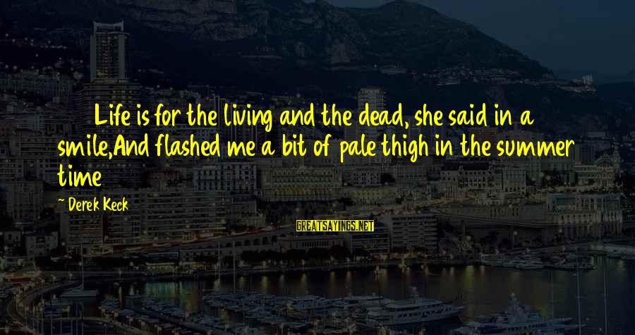 Love And Sexuality Sayings By Derek Keck: 233Life is for the living and the dead, she said in a smile,And flashed me