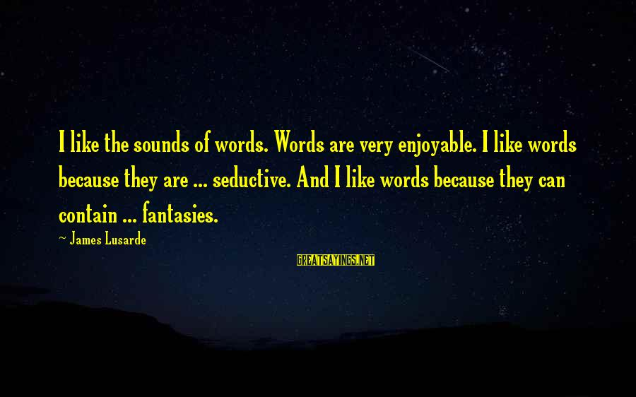 Love And Sexuality Sayings By James Lusarde: I like the sounds of words. Words are very enjoyable. I like words because they