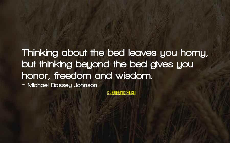 Love And Sexuality Sayings By Michael Bassey Johnson: Thinking about the bed leaves you horny, but thinking beyond the bed gives you honor,