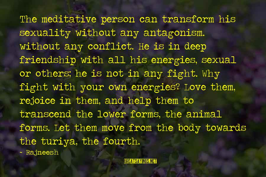 Love And Sexuality Sayings By Rajneesh: The meditative person can transform his sexuality without any antagonism. without any conflict. He is