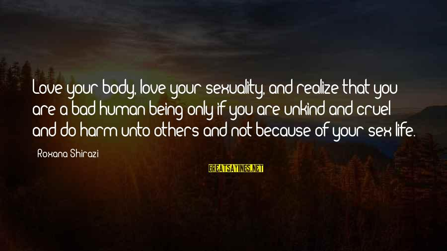 Love And Sexuality Sayings By Roxana Shirazi: Love your body, love your sexuality, and realize that you are a bad human being