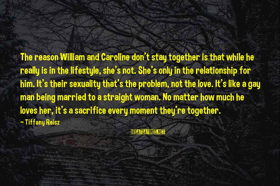 Love And Sexuality Sayings By Tiffany Reisz: The reason William and Caroline don't stay together is that while he really is in