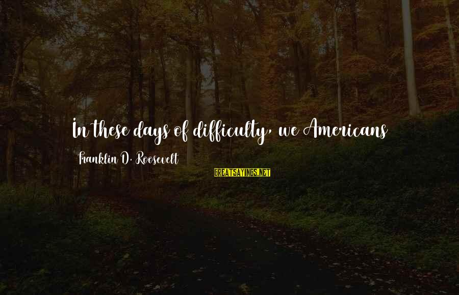 Love And Social Justice Sayings By Franklin D. Roosevelt: In these days of difficulty, we Americans everywhere must and shall choose the path of