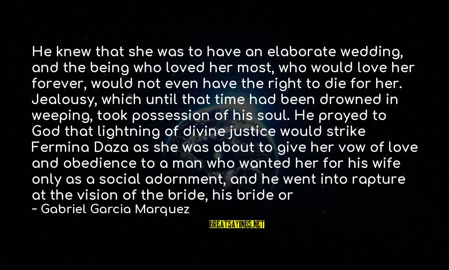 Love And Social Justice Sayings By Gabriel Garcia Marquez: He knew that she was to have an elaborate wedding, and the being who loved