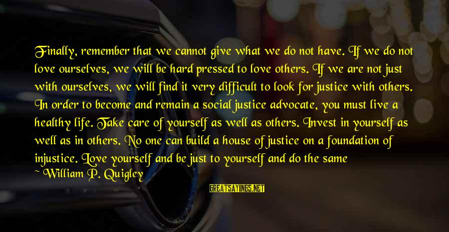 Love And Social Justice Sayings By William P. Quigley: Finally, remember that we cannot give what we do not have. If we do not