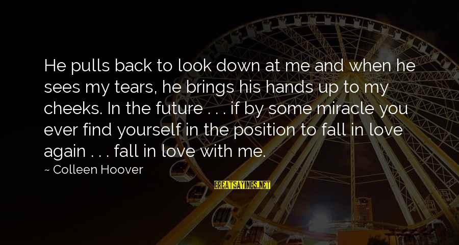 Love And The Future Sayings By Colleen Hoover: He pulls back to look down at me and when he sees my tears, he