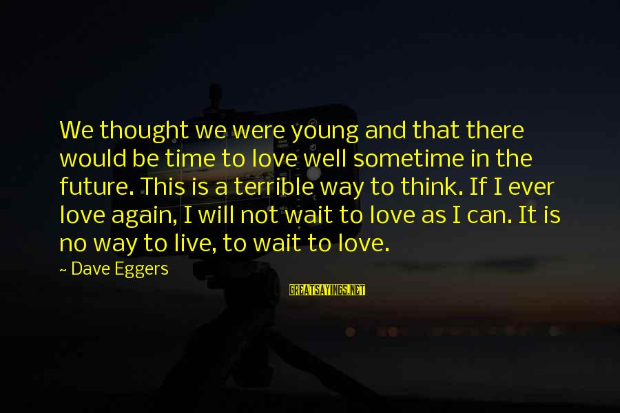 Love And The Future Sayings By Dave Eggers: We thought we were young and that there would be time to love well sometime