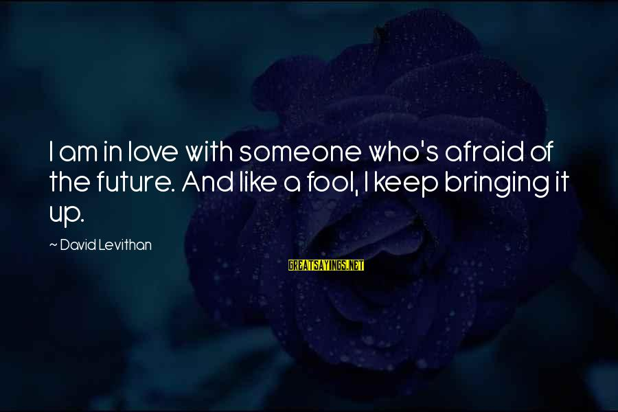 Love And The Future Sayings By David Levithan: I am in love with someone who's afraid of the future. And like a fool,