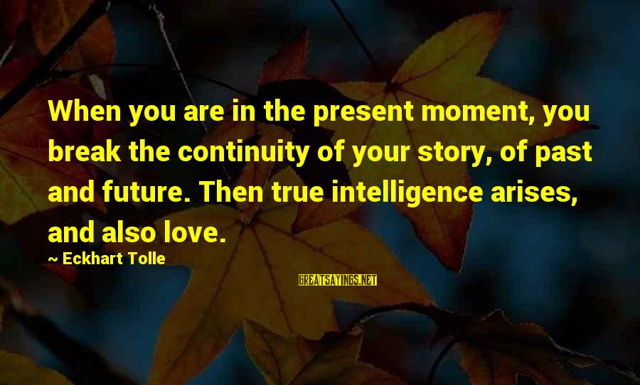 Love And The Future Sayings By Eckhart Tolle: When you are in the present moment, you break the continuity of your story, of