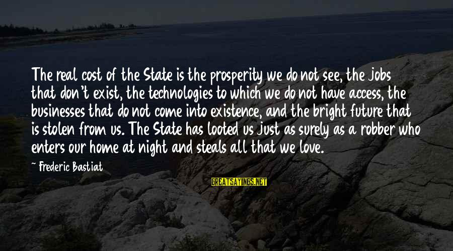 Love And The Future Sayings By Frederic Bastiat: The real cost of the State is the prosperity we do not see, the jobs
