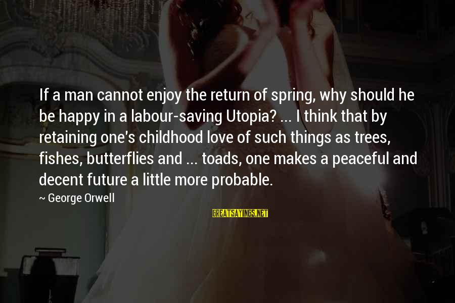 Love And The Future Sayings By George Orwell: If a man cannot enjoy the return of spring, why should he be happy in