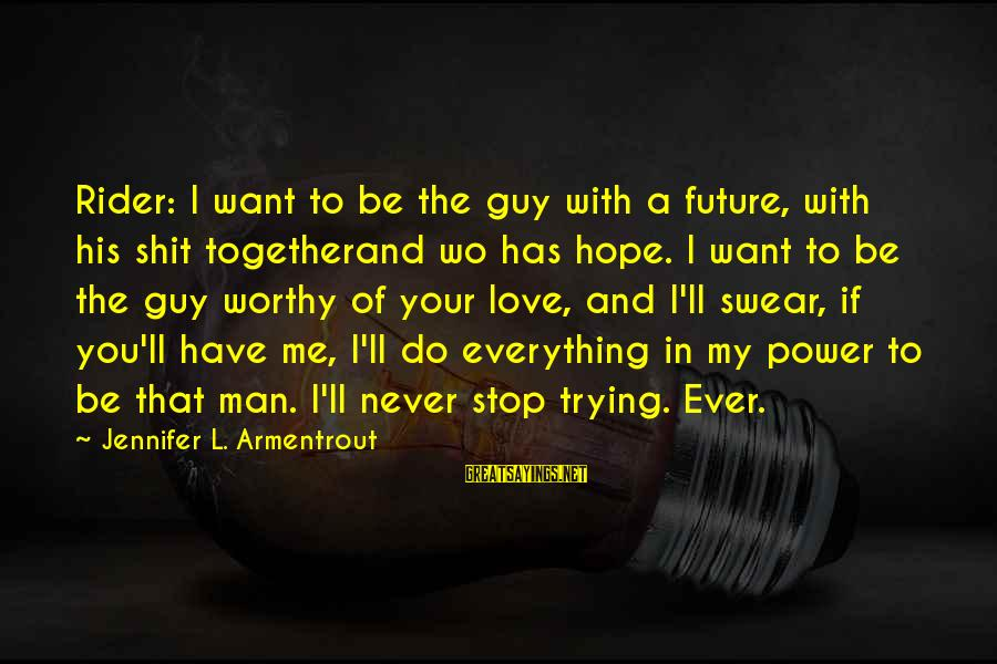 Love And The Future Sayings By Jennifer L. Armentrout: Rider: I want to be the guy with a future, with his shit togetherand wo